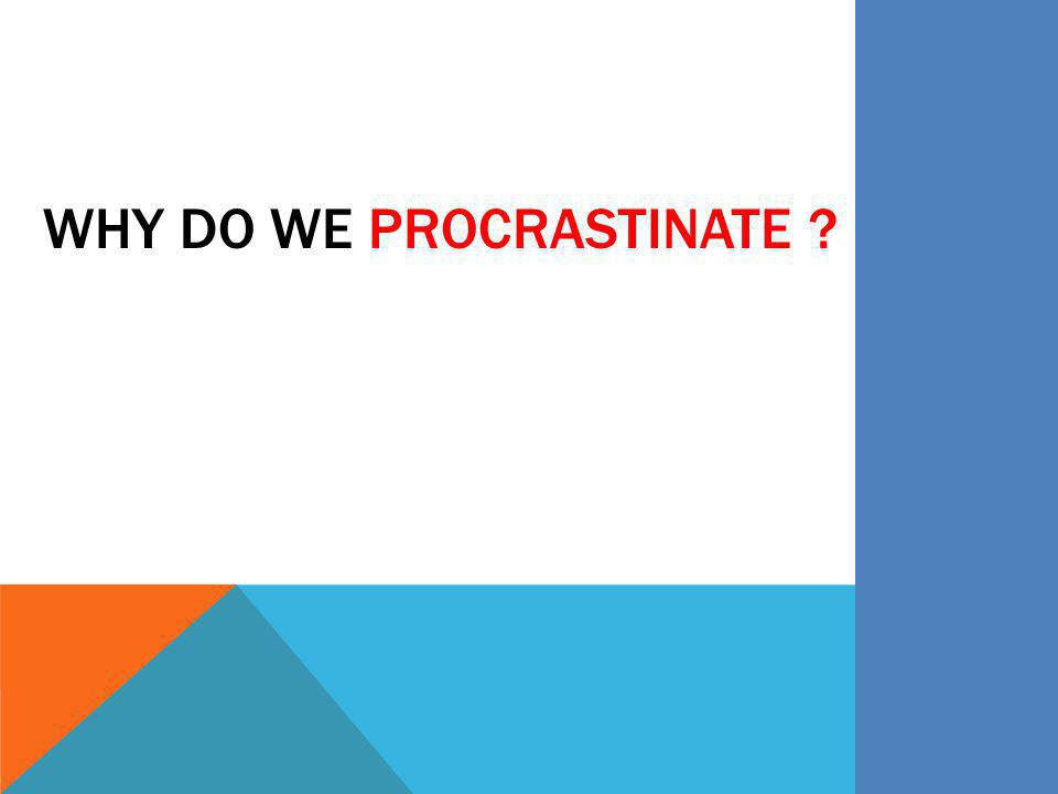 WHY DO WE PROCRASTINATE ?