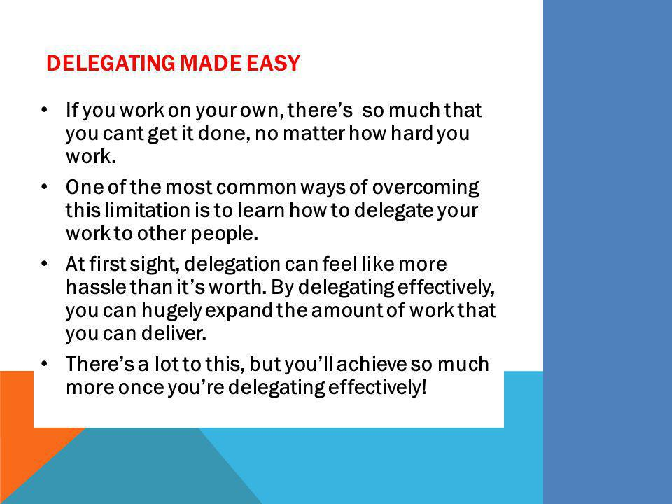 DELEGATING MADE EASY If you work on your own, theres so much that you cant get it done, no matter how hard you work. One of the most common ways of ov