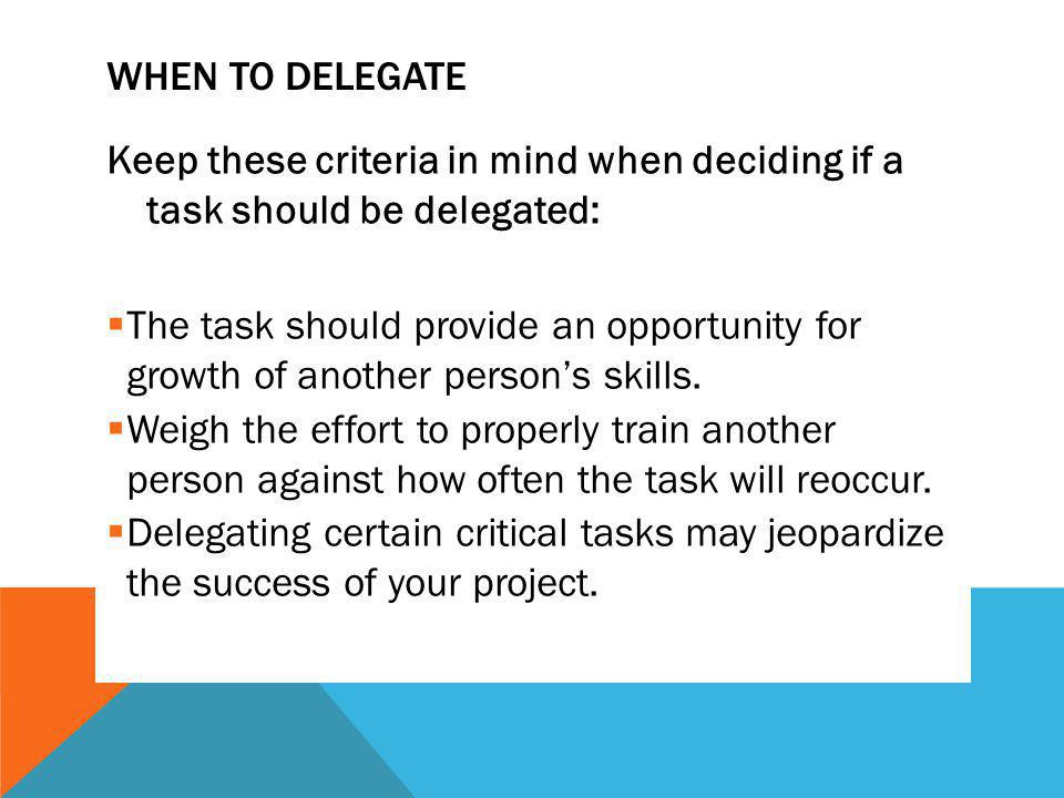 WHEN TO DELEGATE Keep these criteria in mind when deciding if a task should be delegated: The task should provide an opportunity for growth of another