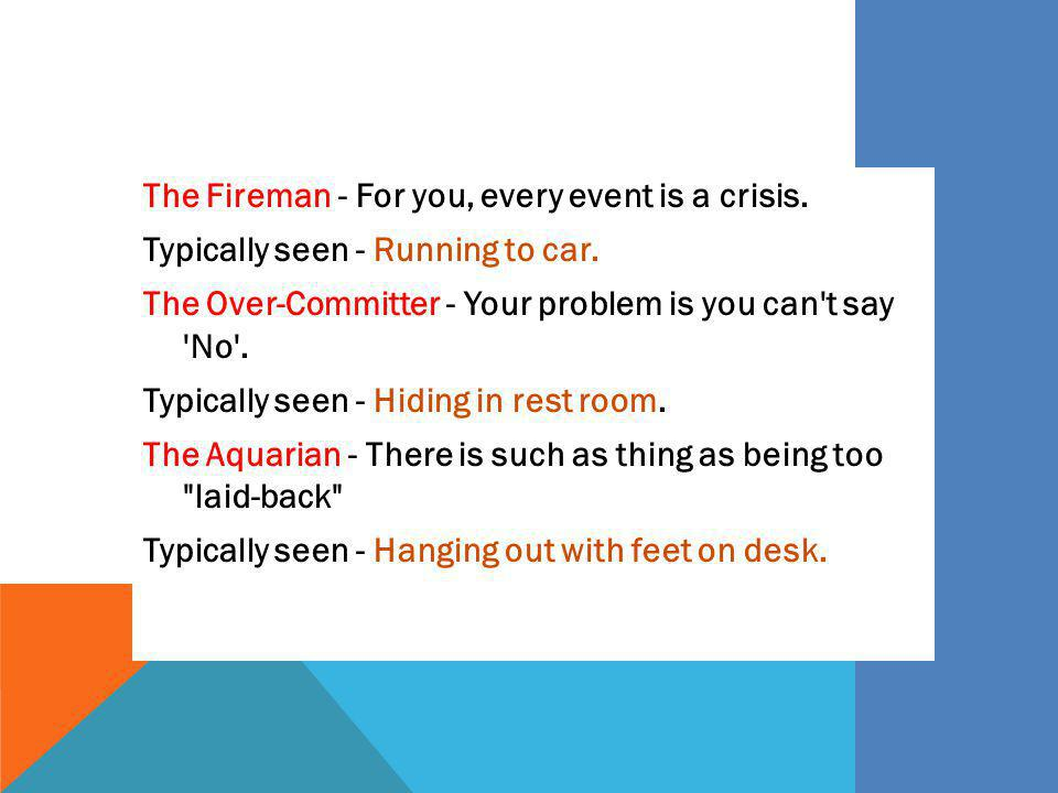The Fireman - For you, every event is a crisis. Typically seen - Running to car. The Over-Committer - Your problem is you can't say 'No'. Typically se