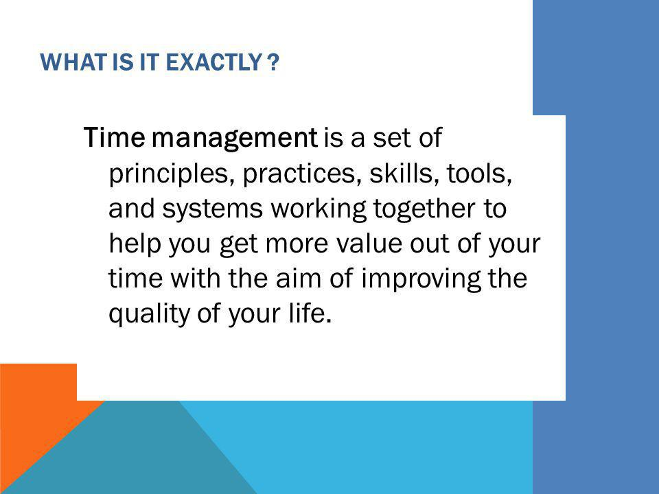 WHAT IS IT EXACTLY ? Time management is a set of principles, practices, skills, tools, and systems working together to help you get more value out of