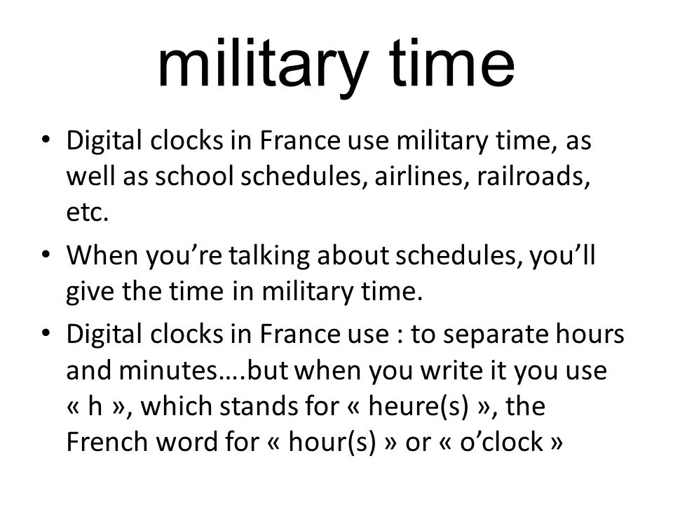 Digital clocks in France use military time, as well as school schedules, airlines, railroads, etc. When youre talking about schedules, youll give the