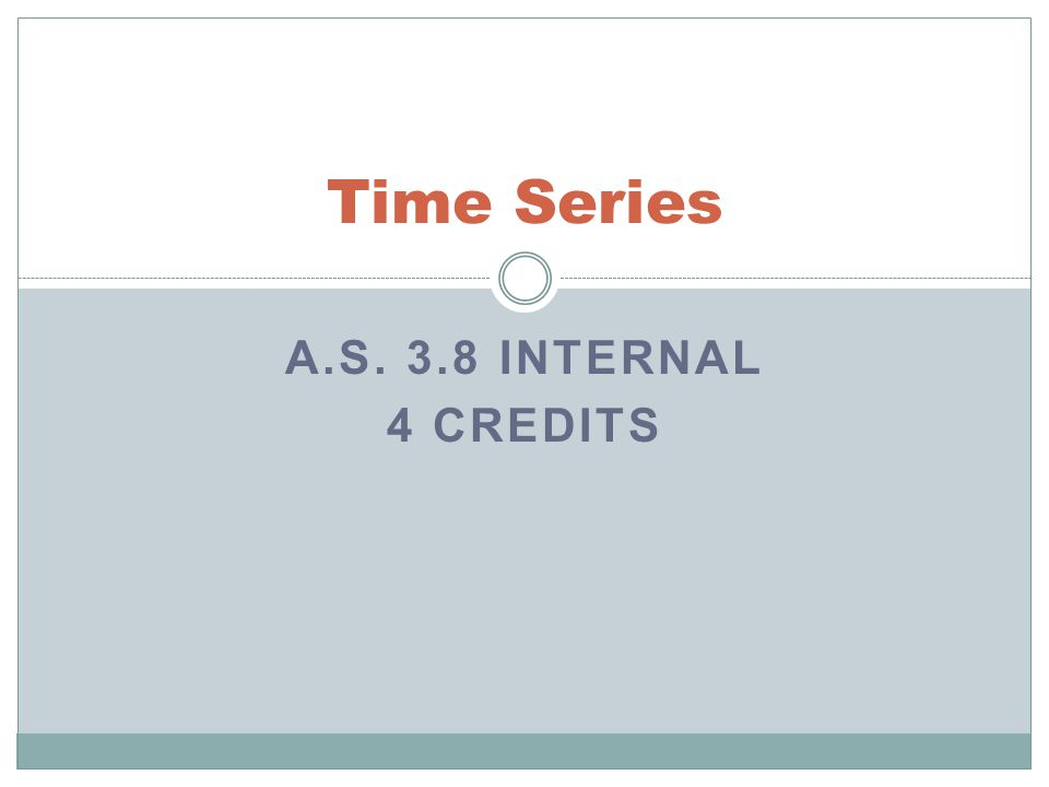 A.S. 3.8 INTERNAL 4 CREDITS Time Series