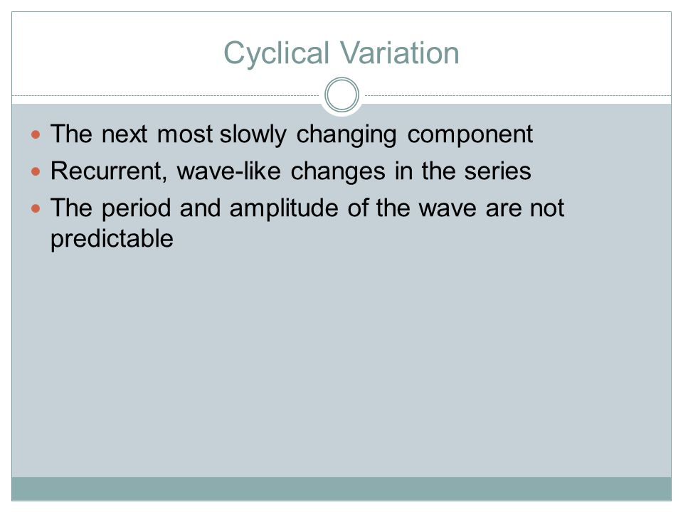 Cyclical Variation The next most slowly changing component Recurrent, wave-like changes in the series The period and amplitude of the wave are not predictable