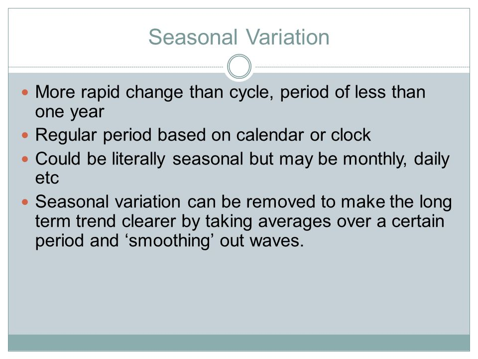 Seasonal Variation More rapid change than cycle, period of less than one year Regular period based on calendar or clock Could be literally seasonal bu