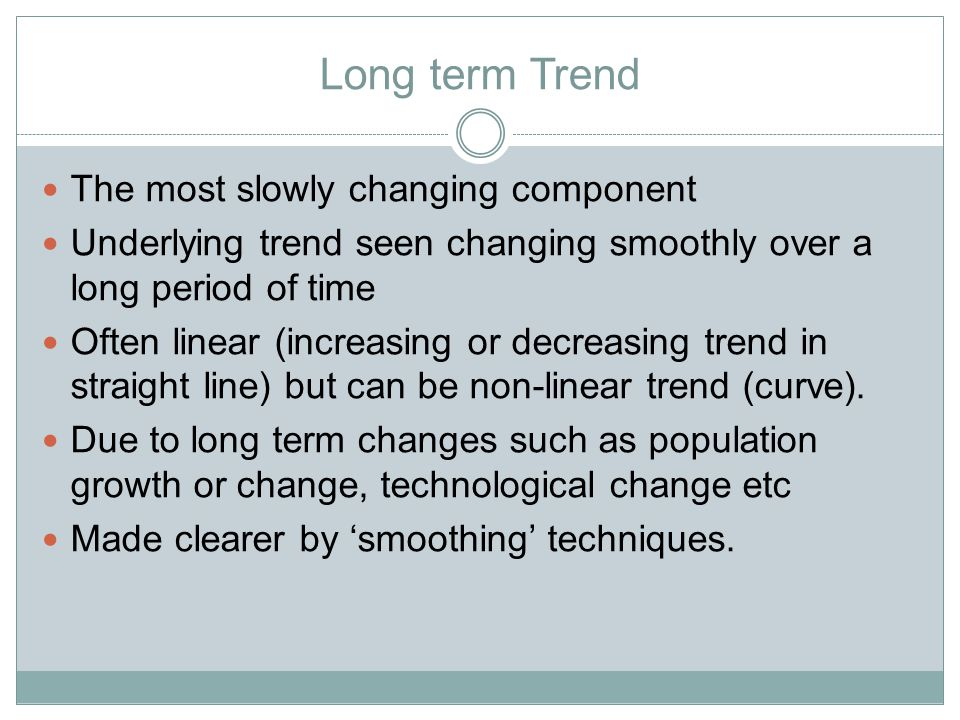 Long term Trend The most slowly changing component Underlying trend seen changing smoothly over a long period of time Often linear (increasing or decreasing trend in straight line) but can be non-linear trend (curve).