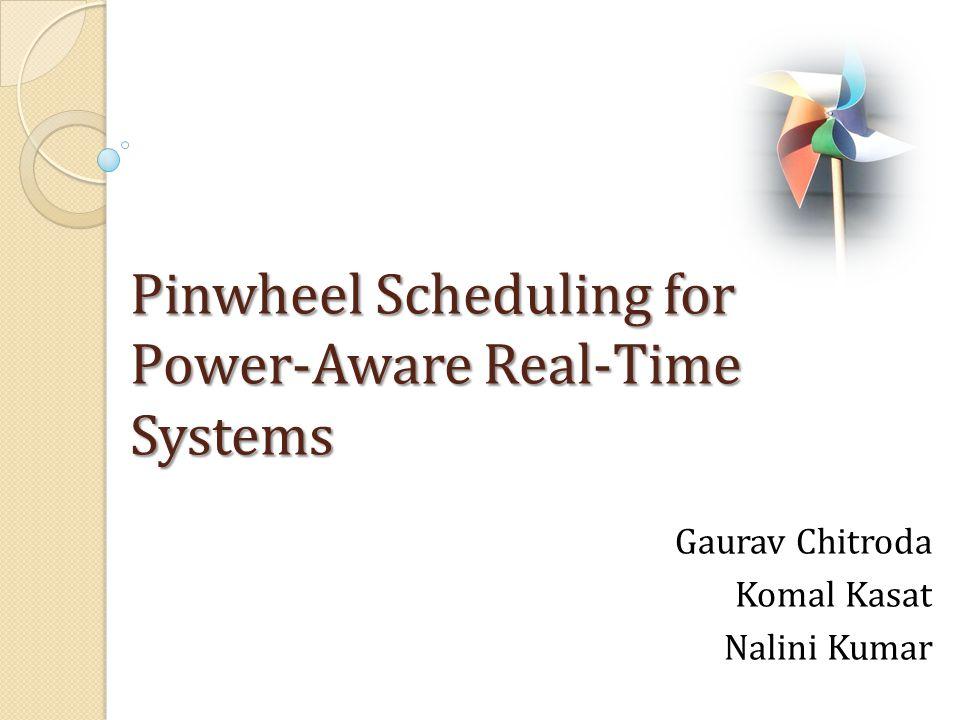 Pinwheel Scheduling for Power-Aware Real-Time Systems Gaurav Chitroda Komal Kasat Nalini Kumar