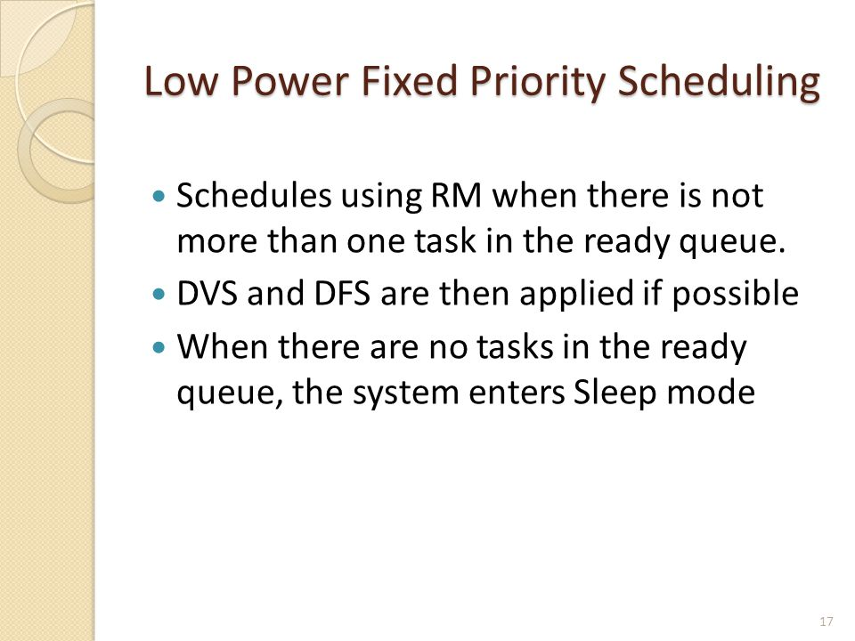 Low Power Fixed Priority Scheduling Schedules using RM when there is not more than one task in the ready queue. DVS and DFS are then applied if possib