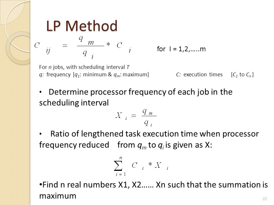 LP Method For n jobs, with scheduling interval T q: frequency [q 1 : minimum & q m : maximum]C: execution times[C 1 to C n ] Determine processor frequ
