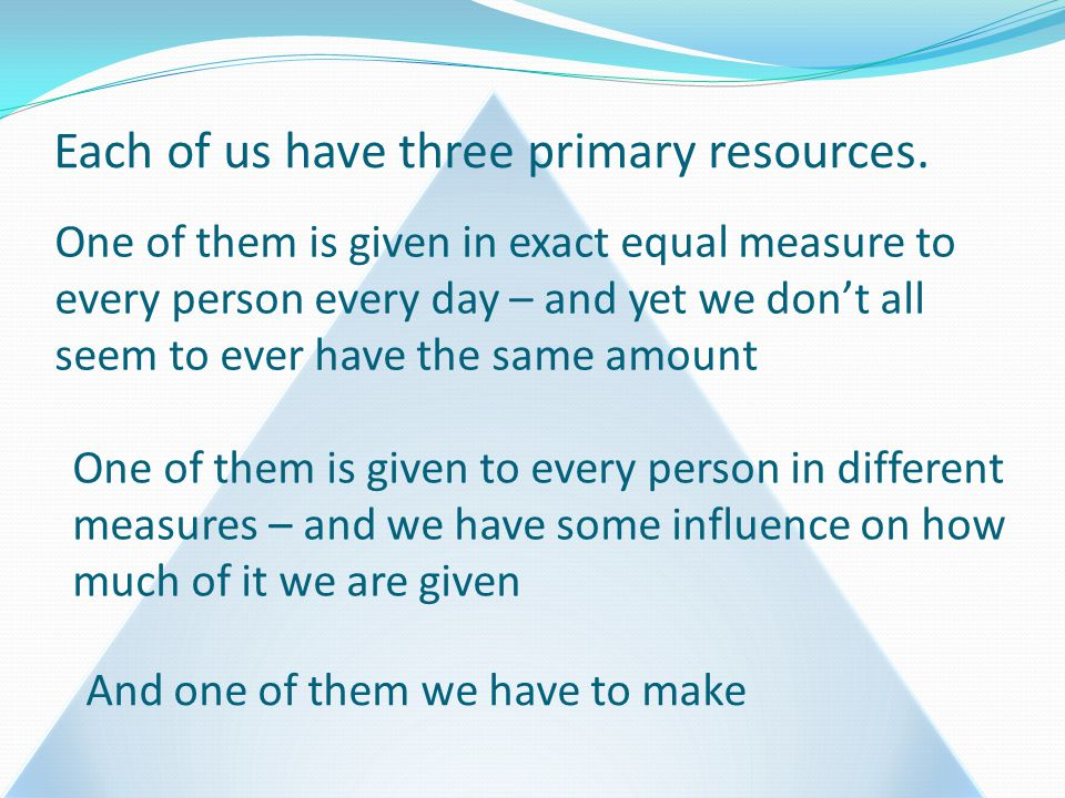Each of us have three primary resources.
