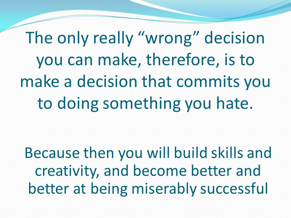 The only really wrong decision you can make, therefore, is to make a decision that commits you to doing something you hate.