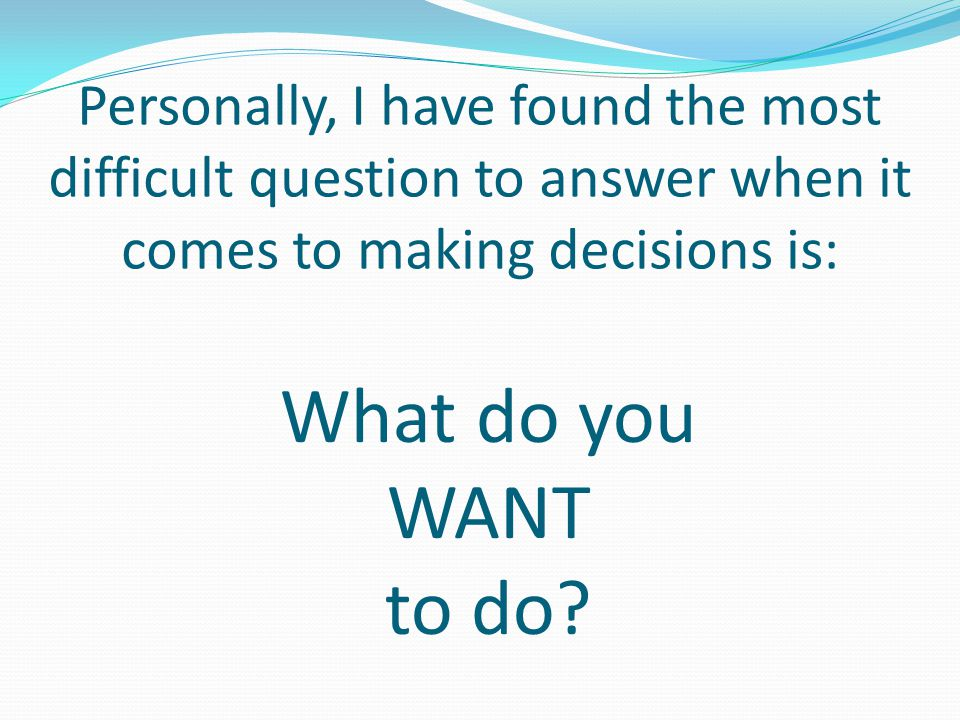 Personally, I have found the most difficult question to answer when it comes to making decisions is: What do you WANT to do