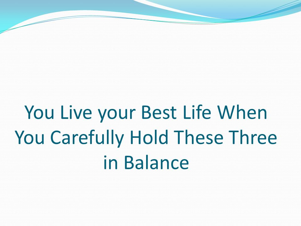 You Live your Best Life When You Carefully Hold These Three in Balance