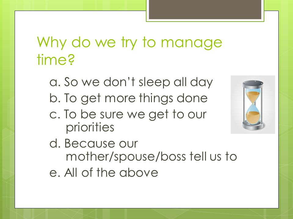 Why do we try to manage time. a. So we dont sleep all day b.