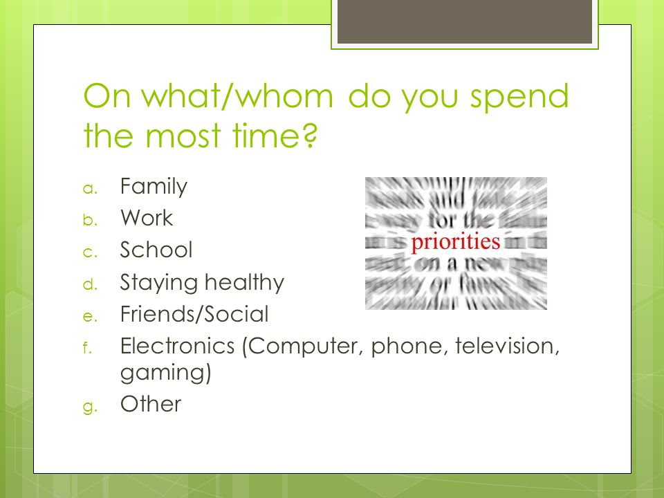On what/whom do you spend the most time. a. Family b.