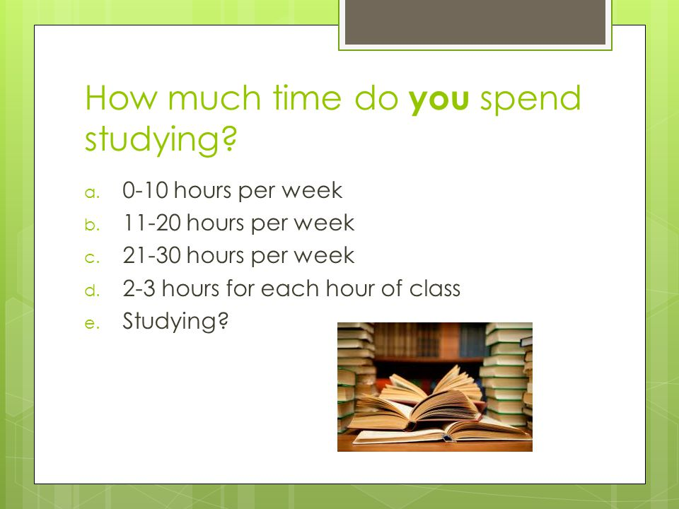 How much time do you spend studying. a. 0-10 hours per week b.