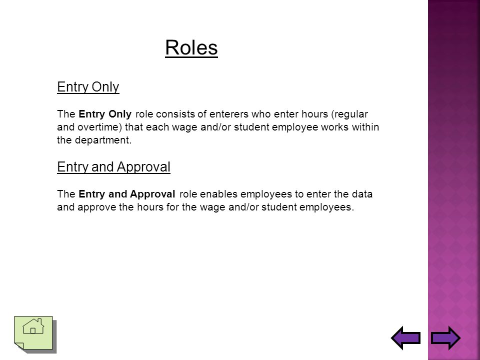 Roles Entry Only The Entry Only role consists of enterers who enter hours (regular and overtime) that each wage and/or student employee works within the department.