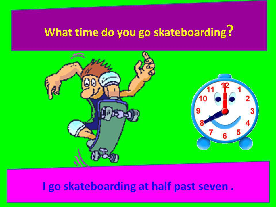 What time do you go skateboarding ? I go skateboarding at half past seven.