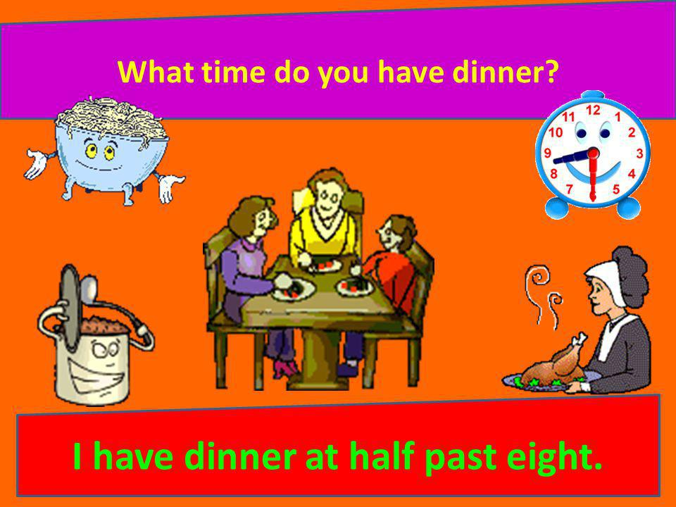 What time do you have dinner? I have dinner at half past eight.