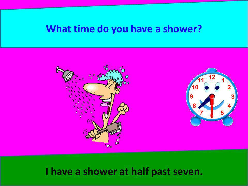 What time do you have a shower? I have a shower at half past seven.