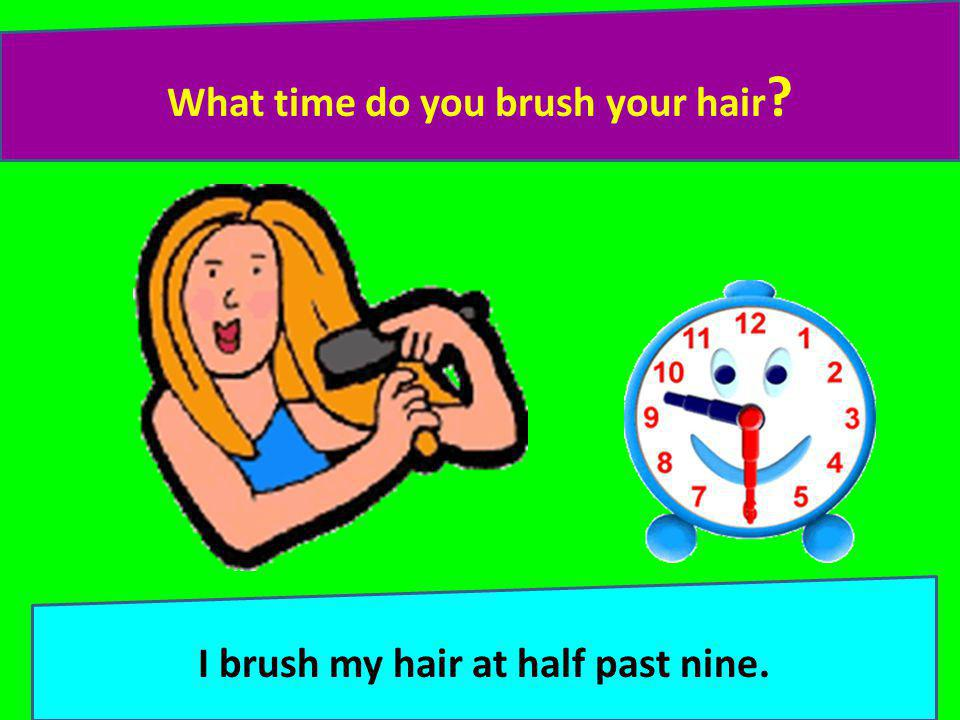 What time do you brush your hair ? I brush my hair at half past nine.