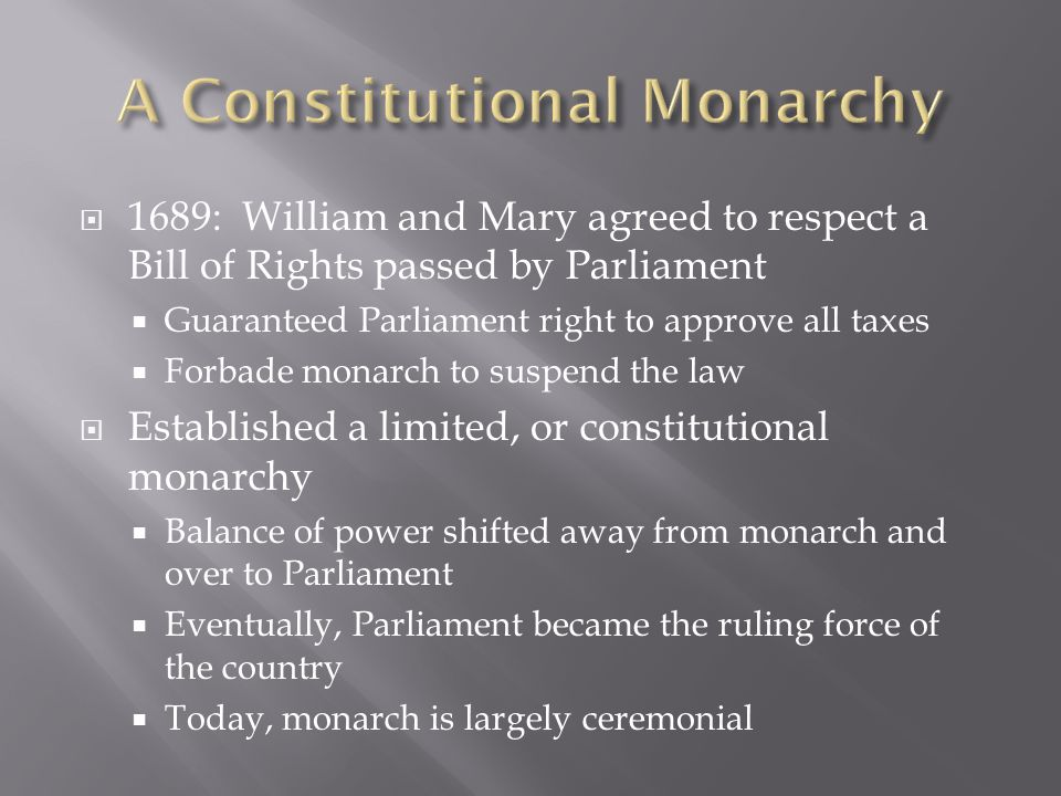 1689: William and Mary agreed to respect a Bill of Rights passed by Parliament Guaranteed Parliament right to approve all taxes Forbade monarch to suspend the law Established a limited, or constitutional monarchy Balance of power shifted away from monarch and over to Parliament Eventually, Parliament became the ruling force of the country Today, monarch is largely ceremonial