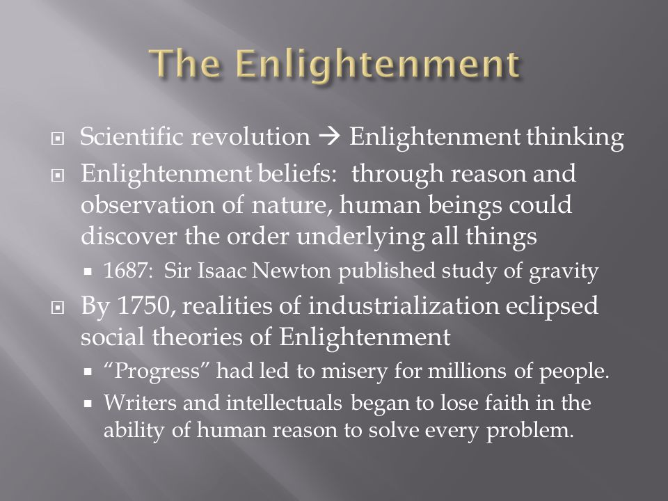 Scientific revolution Enlightenment thinking Enlightenment beliefs: through reason and observation of nature, human beings could discover the order underlying all things 1687: Sir Isaac Newton published study of gravity By 1750, realities of industrialization eclipsed social theories of Enlightenment Progress had led to misery for millions of people.