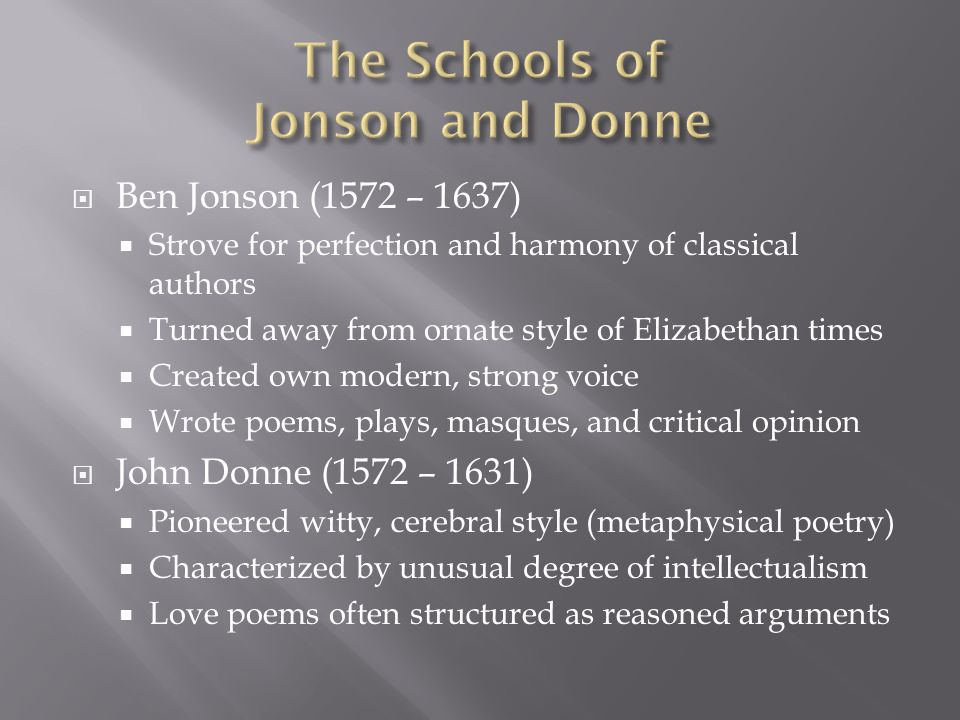 Ben Jonson (1572 – 1637) Strove for perfection and harmony of classical authors Turned away from ornate style of Elizabethan times Created own modern, strong voice Wrote poems, plays, masques, and critical opinion John Donne (1572 – 1631) Pioneered witty, cerebral style (metaphysical poetry) Characterized by unusual degree of intellectualism Love poems often structured as reasoned arguments