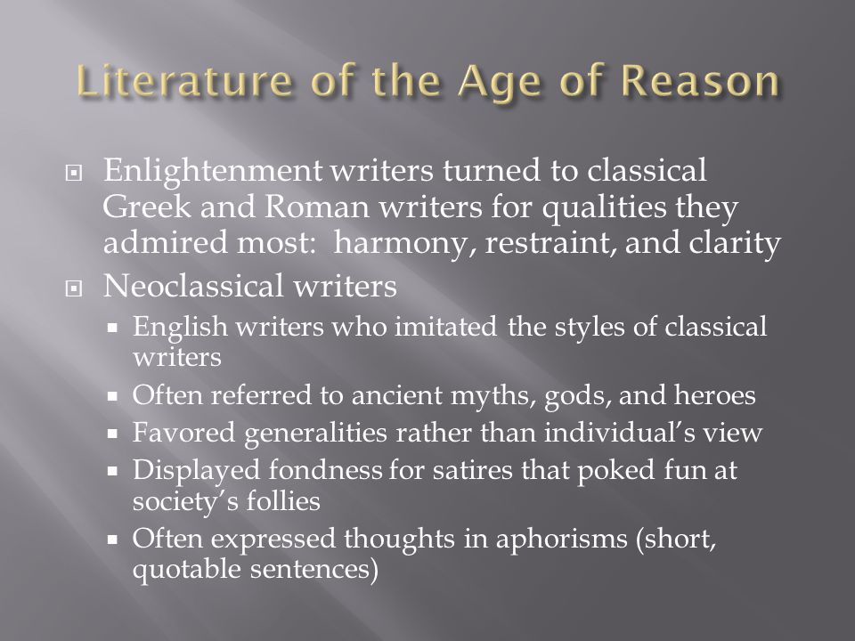 Enlightenment writers turned to classical Greek and Roman writers for qualities they admired most: harmony, restraint, and clarity Neoclassical writers English writers who imitated the styles of classical writers Often referred to ancient myths, gods, and heroes Favored generalities rather than individuals view Displayed fondness for satires that poked fun at societys follies Often expressed thoughts in aphorisms (short, quotable sentences)