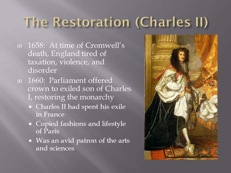 1658: At time of Cromwells death, England tired of taxation, violence, and disorder 1660: Parliament offered crown to exiled son of Charles I, restoring the monarchy Charles II had spent his exile in France Copied fashions and lifestyle of Paris Was an avid patron of the arts and sciences