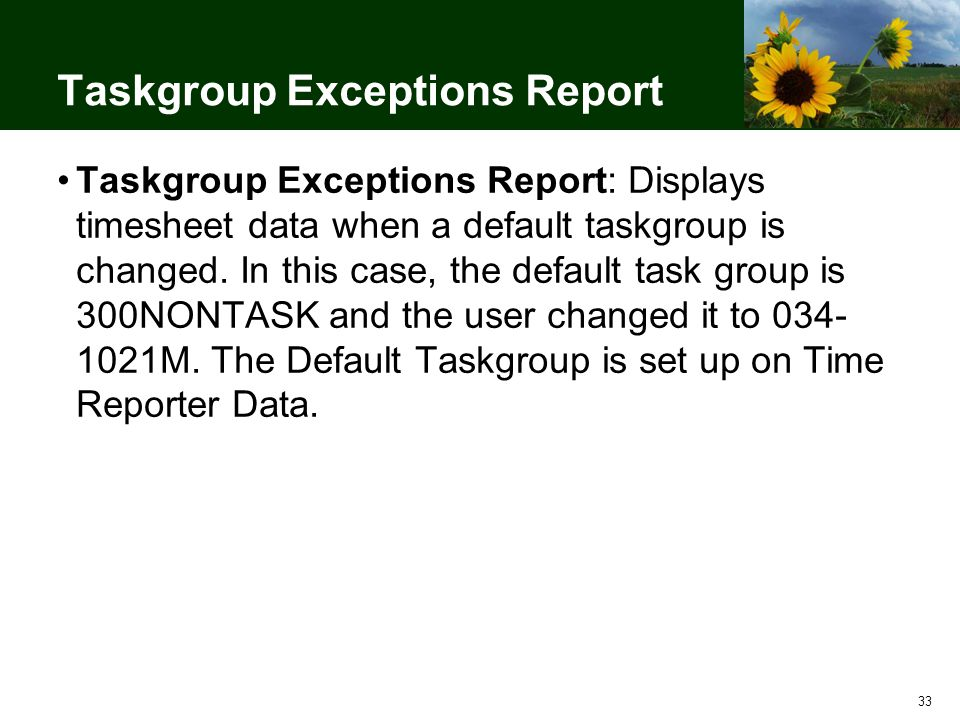 33 Taskgroup Exceptions Report Taskgroup Exceptions Report: Displays timesheet data when a default taskgroup is changed.