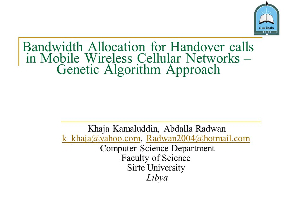 Bandwidth Allocation for Handover calls in Mobile Wireless Cellular Networks – Genetic Algorithm Approach Khaja Kamaluddin, Abdalla Radwan k_khaja@yahoo.comk_khaja@yahoo.com, Radwan2004@hotmail.comRadwan2004@hotmail.com Computer Science Department Faculty of Science Sirte University Libya
