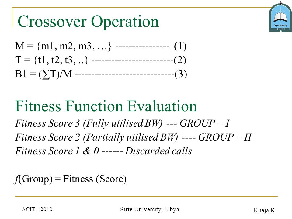 Khaja.K ACIT – 2010 Sirte University, Libya Crossover Operation M = {m1, m2, m3, …} ---------------- (1) T = {t1, t2, t3,..} ------------------------(2) B1 = (T)/M -----------------------------(3) Fitness Function Evaluation Fitness Score 3 (Fully utilised BW) --- GROUP – I Fitness Score 2 (Partially utilised BW) ---- GROUP – II Fitness Score 1 & 0 ------ Discarded calls f(Group) = Fitness (Score)