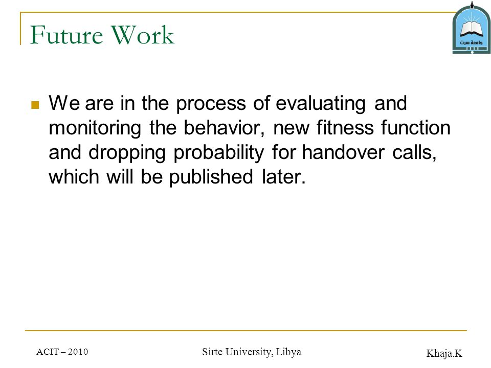 Khaja.K ACIT – 2010 Sirte University, Libya Future Work We are in the process of evaluating and monitoring the behavior, new fitness function and dropping probability for handover calls, which will be published later.