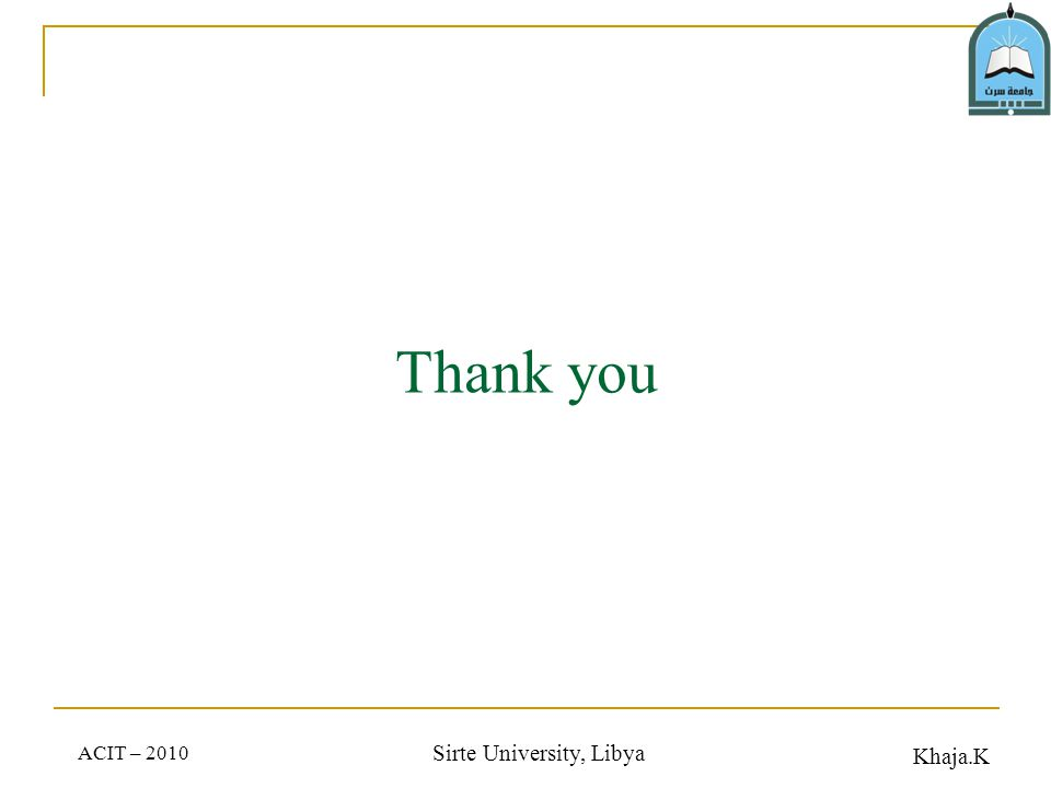 Khaja.K ACIT – 2010 Sirte University, Libya Thank you