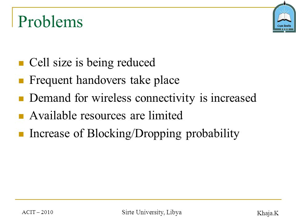 Khaja.K ACIT – 2010 Sirte University, Libya Problems Cell size is being reduced Frequent handovers take place Demand for wireless connectivity is increased Available resources are limited Increase of Blocking/Dropping probability