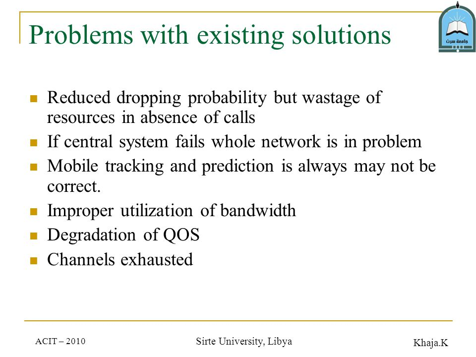 Khaja.K ACIT – 2010 Sirte University, Libya Problems with existing solutions Reduced dropping probability but wastage of resources in absence of calls If central system fails whole network is in problem Mobile tracking and prediction is always may not be correct.