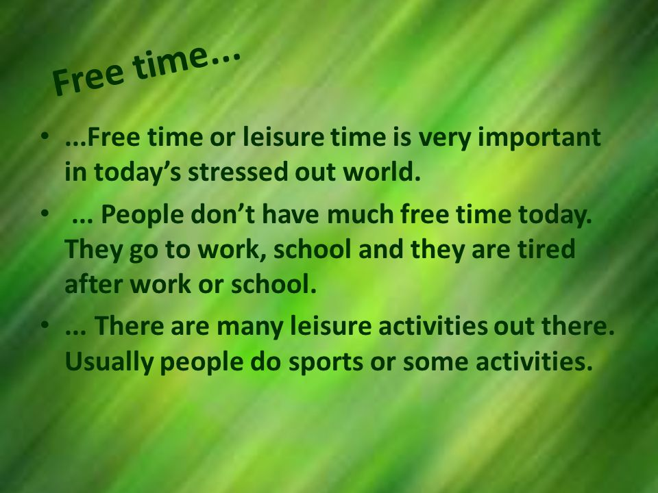 Free time......Free time or leisure time is very important in todays stressed out world....