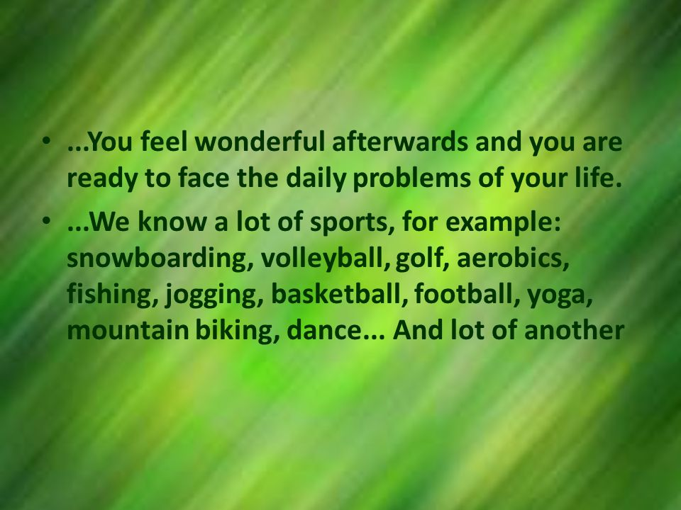...You feel wonderful afterwards and you are ready to face the daily problems of your life....We know a lot of sports, for example: snowboarding, volleyball, golf, aerobics, fishing, jogging, basketball, football, yoga, mountain biking, dance...