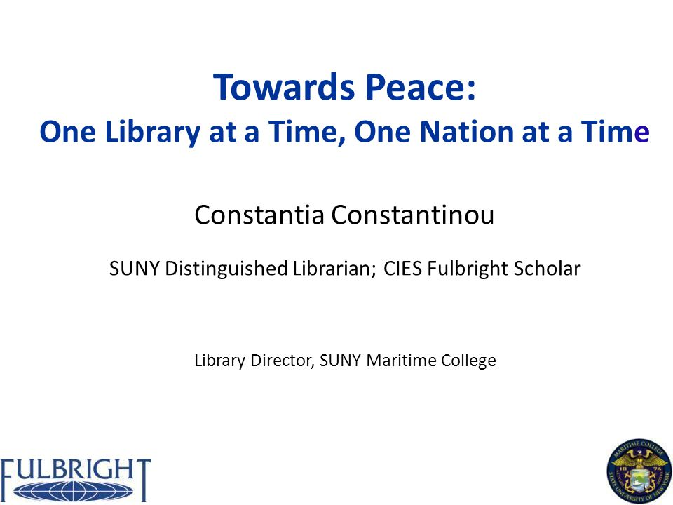 Towards Peace: One Library at a Time, One Nation at a Time Constantia Constantinou SUNY Distinguished Librarian; CIES Fulbright Scholar Library Director, SUNY Maritime College