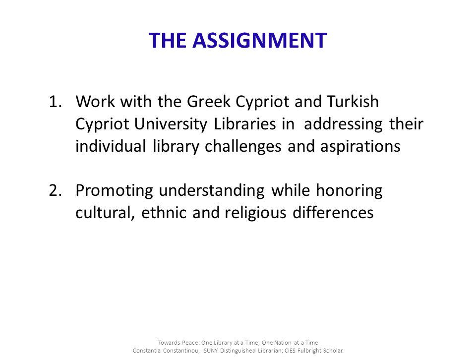 Towards Peace: One Library at a Time, One Nation at a Time Constantia Constantinou, SUNY Distinguished Librarian; CIES Fulbright Scholar THE ASSIGNMENT 1.Work with the Greek Cypriot and Turkish Cypriot University Libraries in addressing their individual library challenges and aspirations 2.Promoting understanding while honoring cultural, ethnic and religious differences