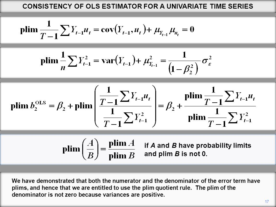 17 CONSISTENCY OF OLS ESTIMATOR FOR A UNIVARIATE TIME SERIES We have demonstrated that both the numerator and the denominator of the error term have plims, and hence that we are entitled to use the plim quotient rule.