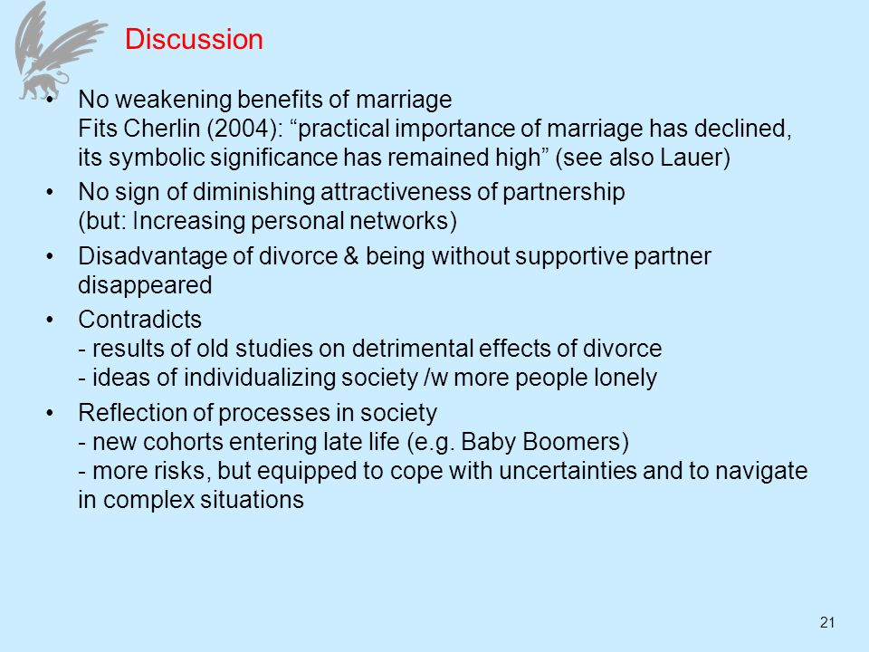 21 Discussion No weakening benefits of marriage Fits Cherlin (2004): practical importance of marriage has declined, its symbolic significance has remained high (see also Lauer) No sign of diminishing attractiveness of partnership (but: Increasing personal networks) Disadvantage of divorce & being without supportive partner disappeared Contradicts - results of old studies on detrimental effects of divorce - ideas of individualizing society /w more people lonely Reflection of processes in society - new cohorts entering late life (e.g.