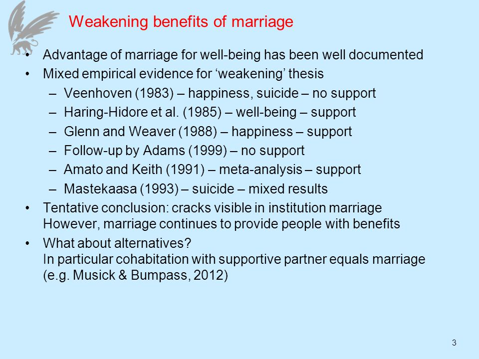 3 Weakening benefits of marriage Advantage of marriage for well-being has been well documented Mixed empirical evidence for weakening thesis –Veenhoven (1983) – happiness, suicide – no support –Haring-Hidore et al.