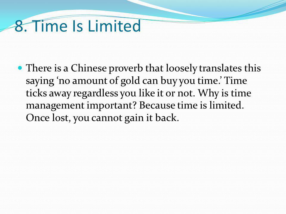 8. Time Is Limited There is a Chinese proverb that loosely translates this saying no amount of gold can buy you time. Time ticks away regardless you l