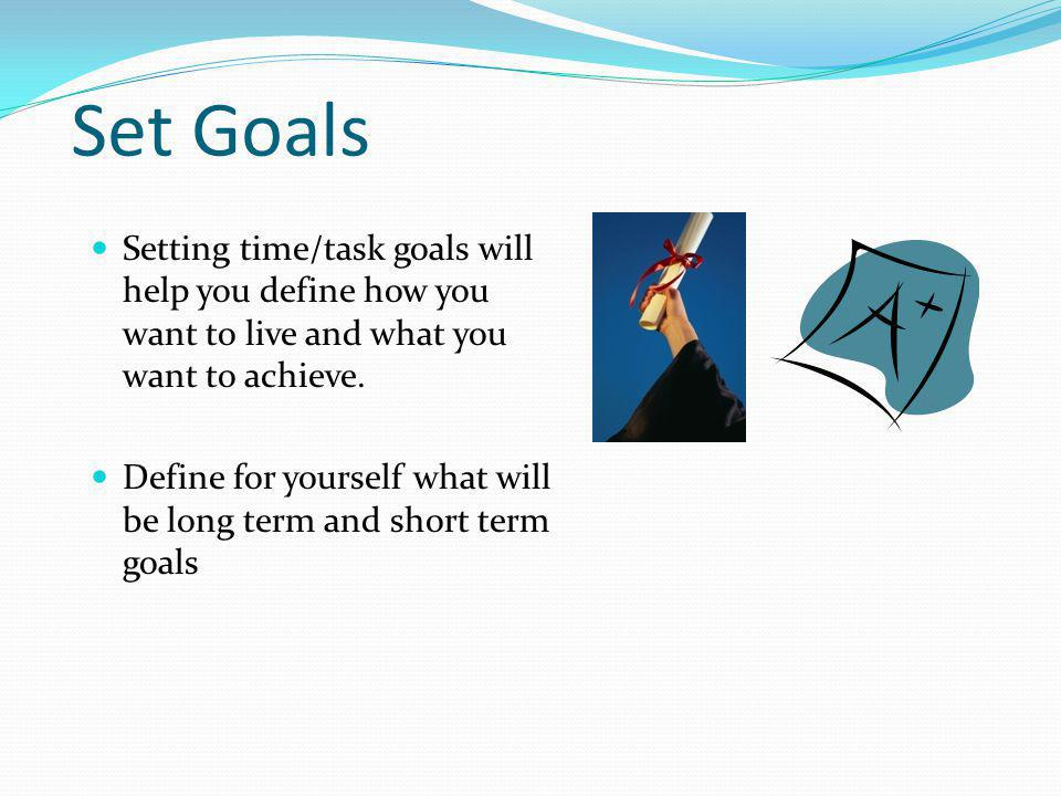 Set Goals Setting time/task goals will help you define how you want to live and what you want to achieve.
