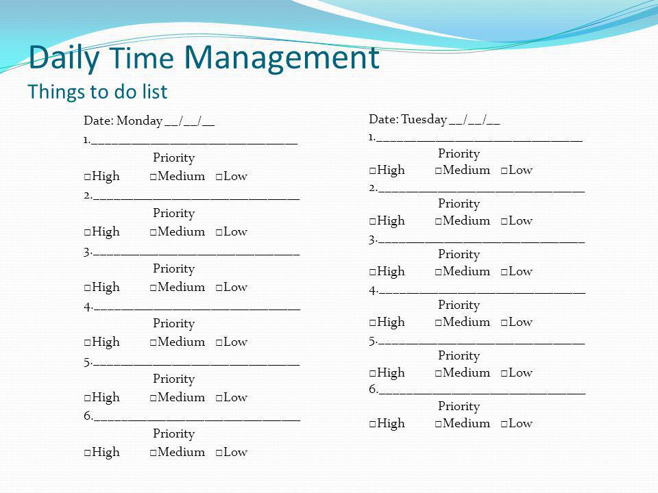 Daily Time Management Things to do list Date: Monday __/__/__ 1.________________________________ Priority High Medium Low 2.________________________________ Priority High Medium Low 3.________________________________ Priority High Medium Low 4.________________________________ Priority High Medium Low 5.________________________________ Priority High Medium Low 6.________________________________ Priority High Medium Low Date: Tuesday __/__/__ 1.________________________________ Priority High Medium Low 2.________________________________ Priority High Medium Low 3.________________________________ Priority High Medium Low 4.________________________________ Priority High Medium Low 5.________________________________ Priority High Medium Low 6.________________________________ Priority High Medium Low