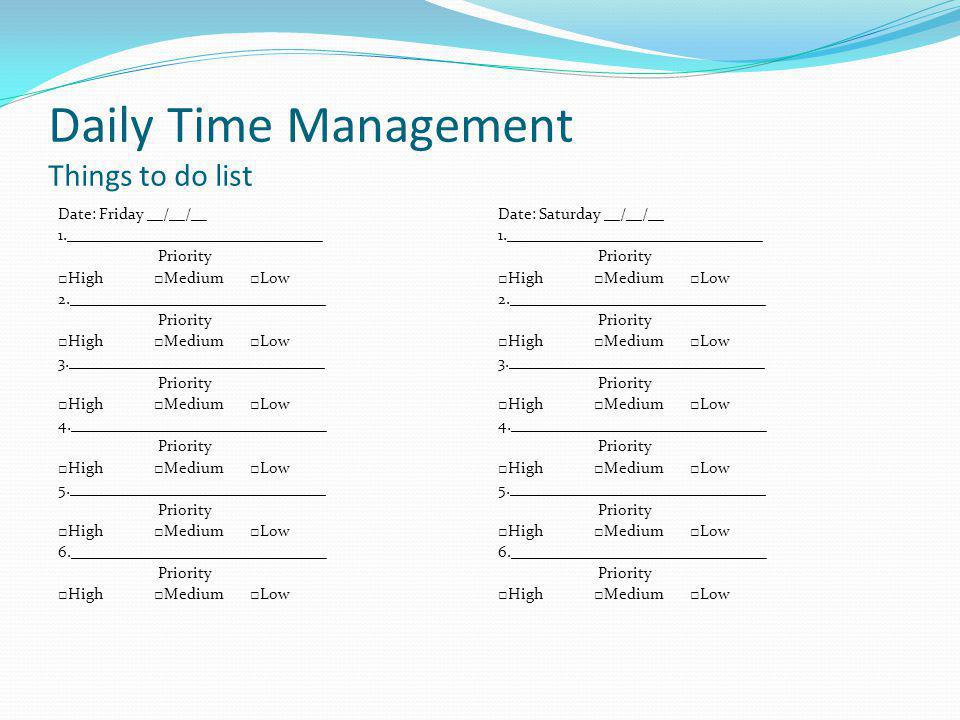 Daily Time Management Things to do list Date: Friday __/__/__ 1.________________________________ Priority High Medium Low 2.________________________________ Priority High Medium Low 3.________________________________ Priority High Medium Low 4.________________________________ Priority High Medium Low 5.________________________________ Priority High Medium Low 6.________________________________ Priority High Medium Low Date: Saturday __/__/__ 1.________________________________ Priority High Medium Low 2.________________________________ Priority High Medium Low 3.________________________________ Priority High Medium Low 4.________________________________ Priority High Medium Low 5.________________________________ Priority High Medium Low 6.________________________________ Priority High Medium Low
