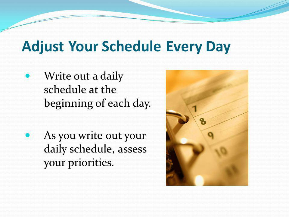 Adjust Your Schedule Every Day Write out a daily schedule at the beginning of each day.