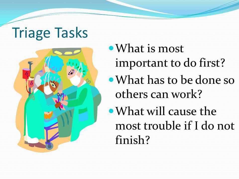 Triage Tasks What is most important to do first.What has to be done so others can work.